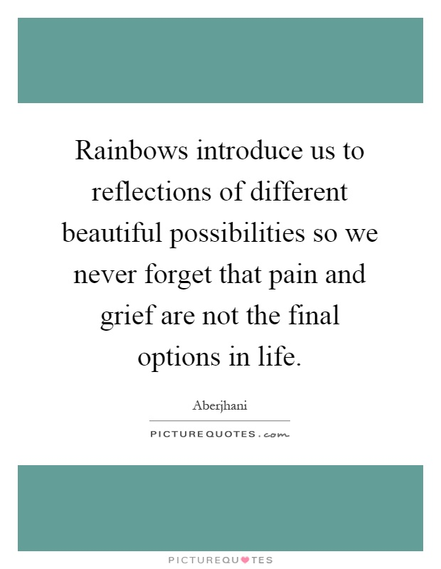 Rainbows introduce us to reflections of different beautiful possibilities so we never forget that pain and grief are not the final options in life Picture Quote #1