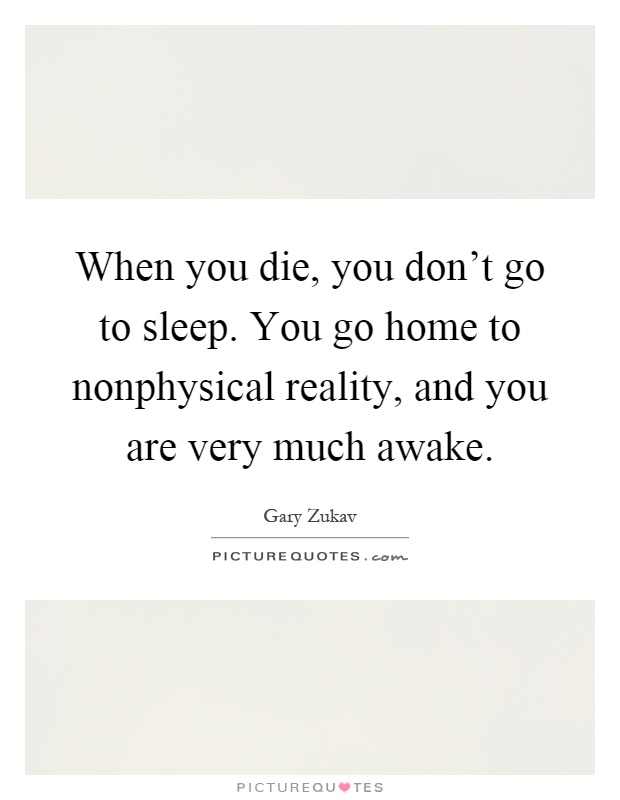 When you die, you don't go to sleep. You go home to nonphysical reality, and you are very much awake Picture Quote #1