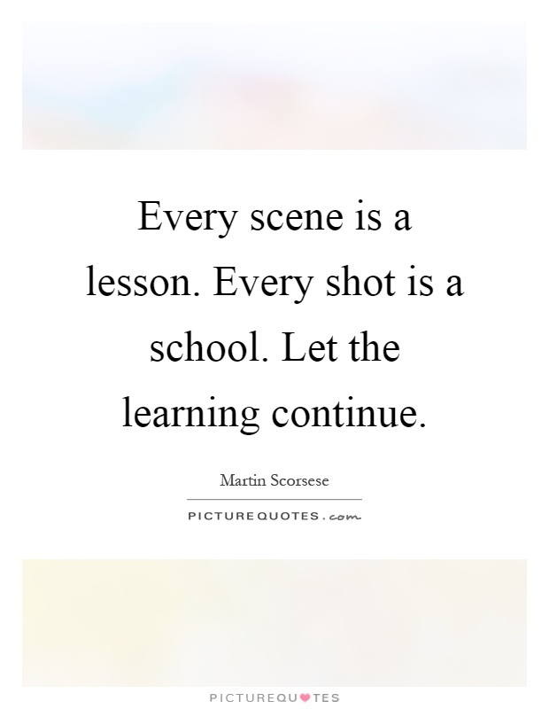 Every scene is a lesson. Every shot is a school. Let the learning continue Picture Quote #1