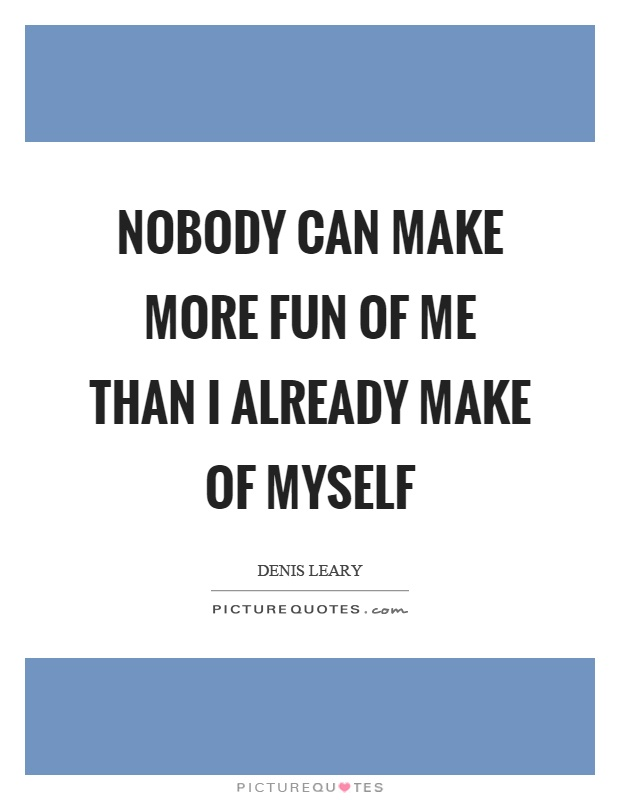 Nobody can make more fun of me than I already make of myself Picture Quote #1
