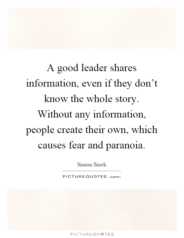 A good leader shares information, even if they don't know the whole story. Without any information, people create their own, which causes fear and paranoia Picture Quote #1
