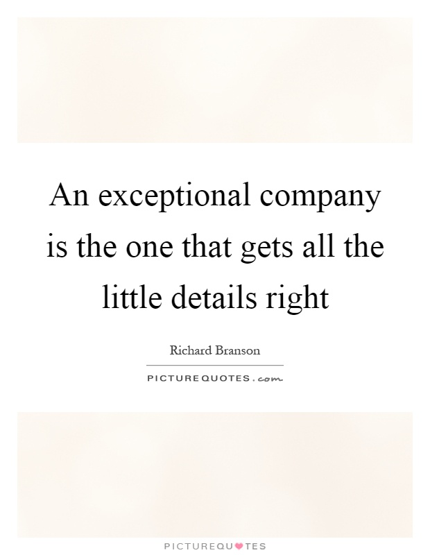 An exceptional company is the one that gets all the little details right Picture Quote #1