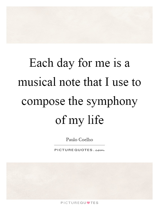 Each day for me is a musical note that I use to compose the symphony of my life Picture Quote #1