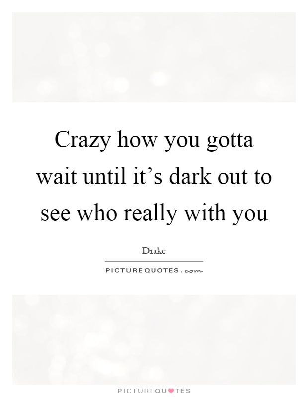Crazy how you gotta wait until it's dark out to see who really with you Picture Quote #1