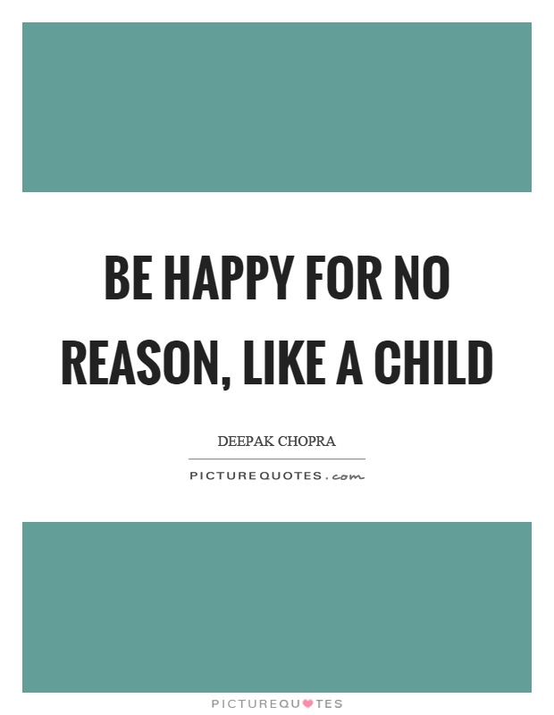 Be happy for no reason, like a child Picture Quote #1