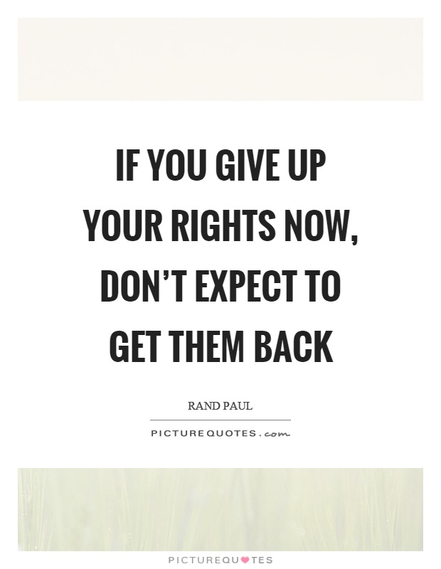 If you give up your rights now don t expect to get them back