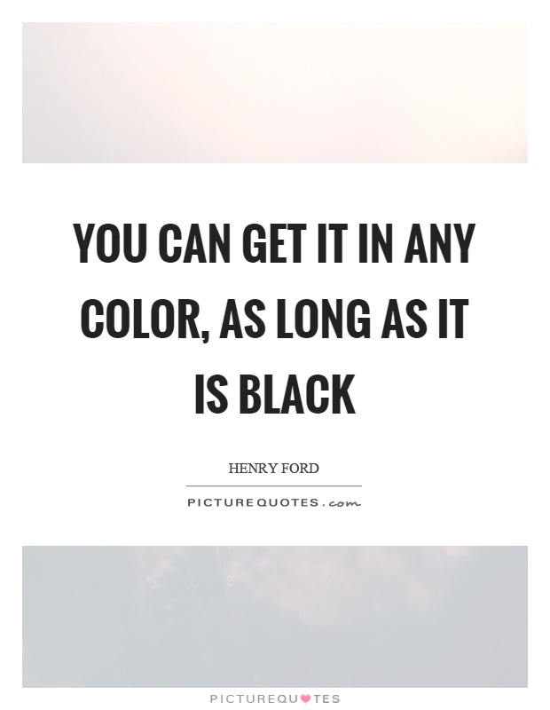 You can get it in any color, as long as it is black Picture Quote #1