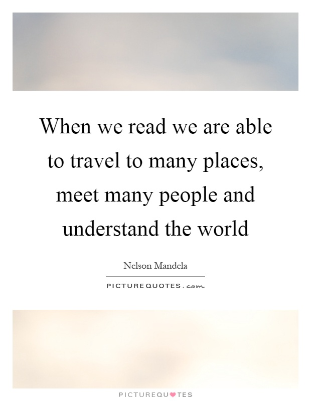 When we read we are able to travel to many places, meet many people and understand the world Picture Quote #1