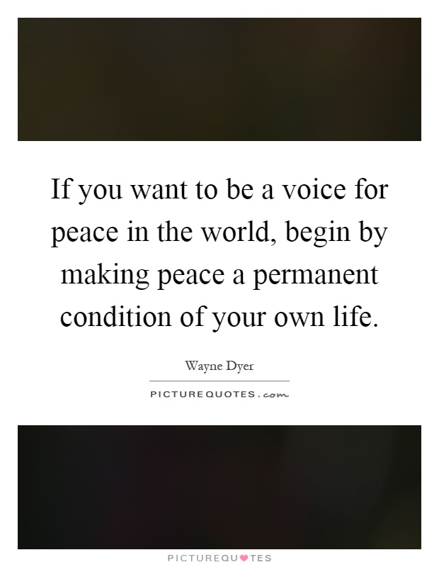If you want to be a voice for peace in the world, begin by making peace a permanent condition of your own life Picture Quote #1