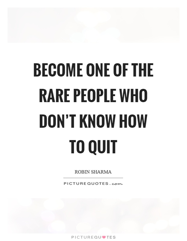 Become one of the rare people who don't know how to quit Picture Quote #1
