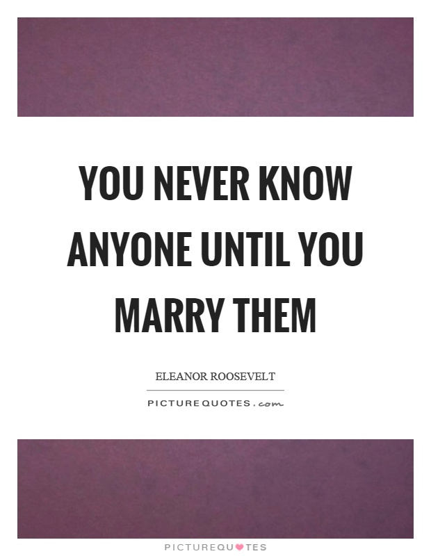 You never know anyone until you marry them Picture Quote #1