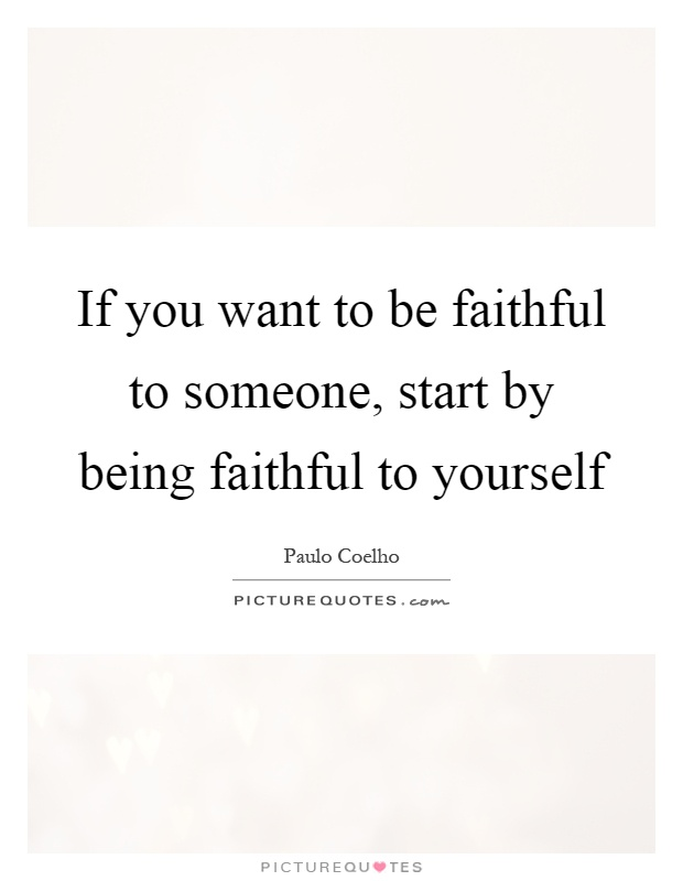 If you want to be faithful to someone, start by being faithful to yourself Picture Quote #1