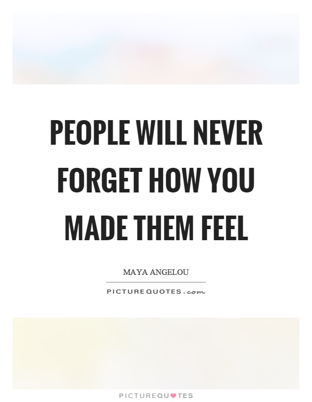 People will never forget how you made them feel Picture Quote #1