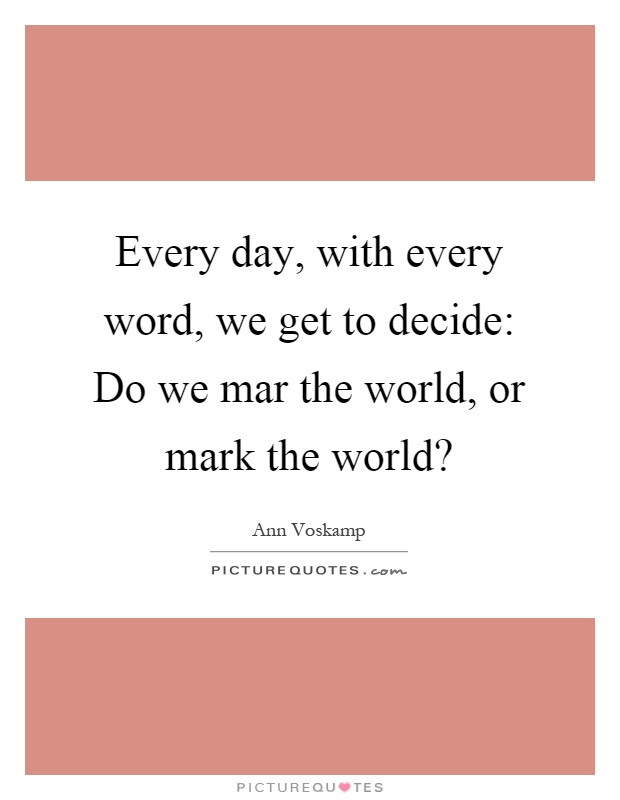Every day, with every word, we get to decide: Do we mar the world, or mark the world? Picture Quote #1