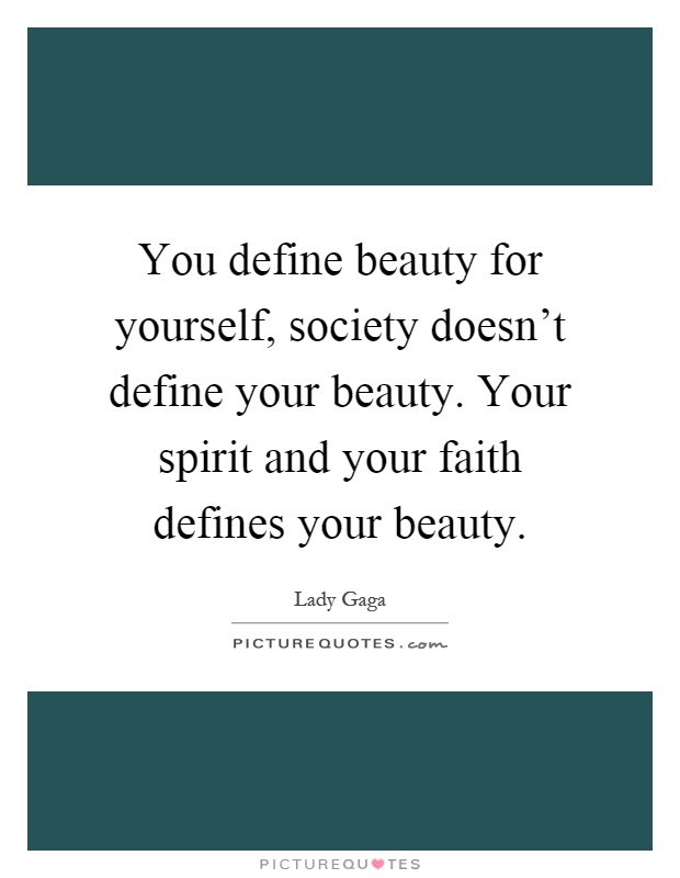 You define beauty for yourself, society doesn't define your beauty. Your spirit and your faith defines your beauty Picture Quote #1