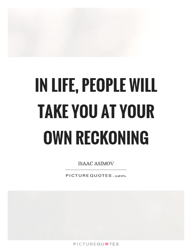 In life, people will take you at your own reckoning Picture Quote #1