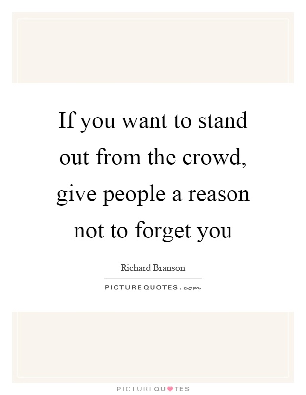 If you want to stand out from the crowd, give people a reason not to forget you Picture Quote #1