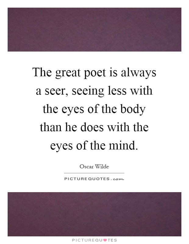 The great poet is always a seer, seeing less with the eyes of the body than he does with the eyes of the mind Picture Quote #1