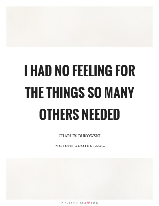 I had no feeling for the things so many others needed Picture Quote #1