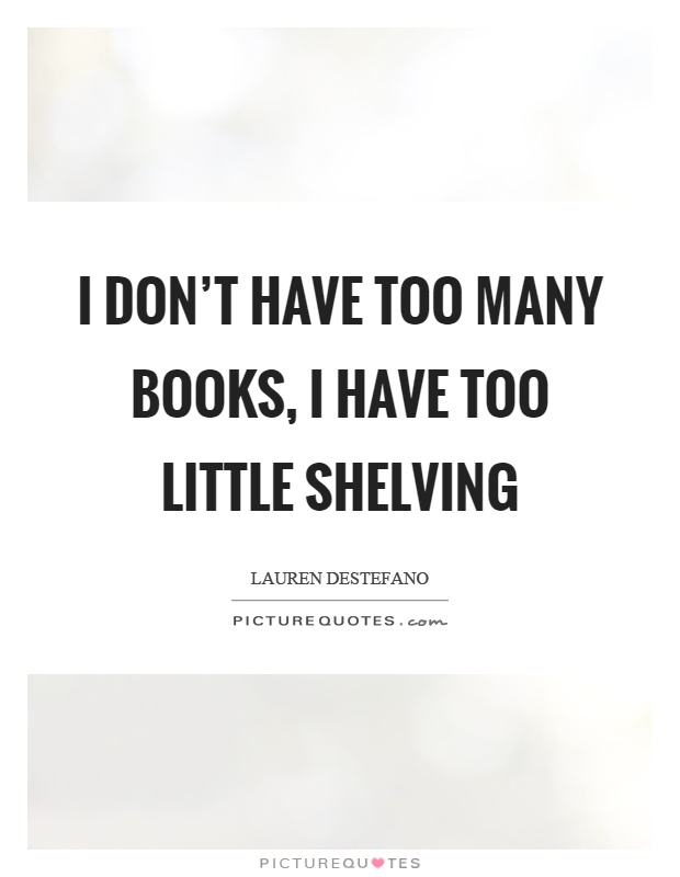 I don't have too many books, I have too little shelving  Picture Quotes