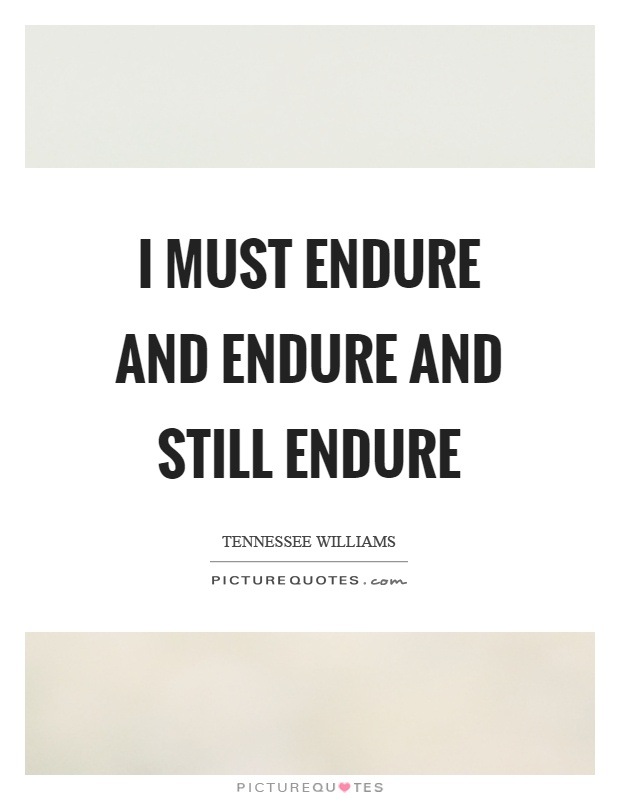 I must endure and endure and still endure Picture Quote #1