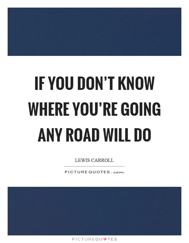 If you don't know where you're going any road will do Picture Quote #1