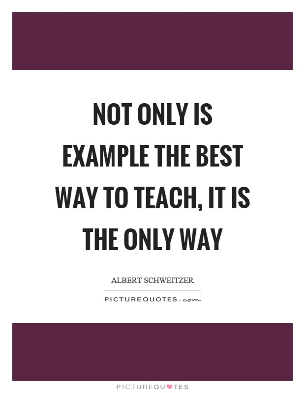 Not only is example the best way to teach, it is the only way Picture Quote #1