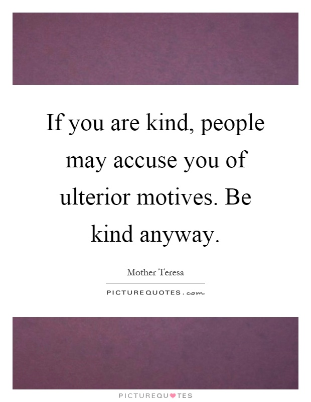If you are kind, people may accuse you of ulterior motives. Be kind anyway Picture Quote #1