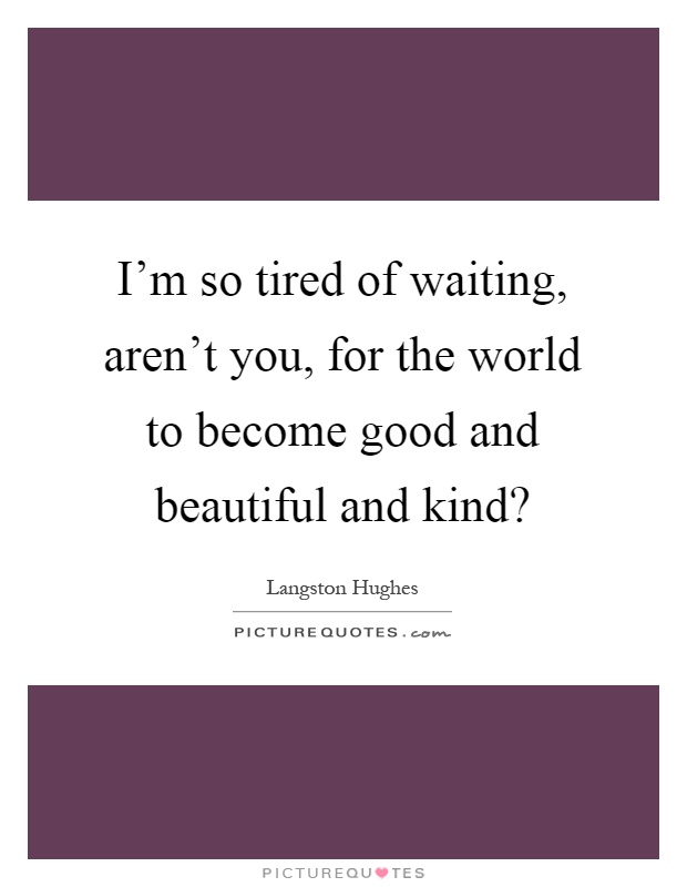 I'm so tired of waiting, aren't you, for the world to become good and beautiful and kind? Picture Quote #1