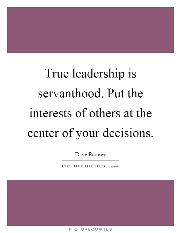 True leadership is servanthood. Put the interests of others at the center of your decisions Picture Quote #1