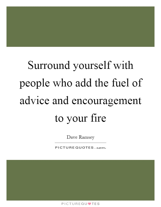 Surround yourself with people who add the fuel of advice and encouragement to your fire Picture Quote #1