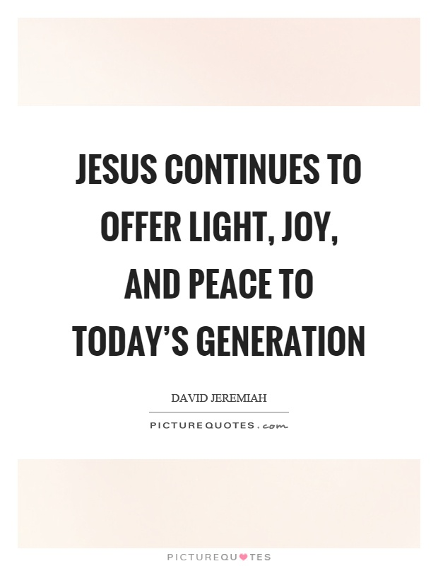 Jesus continues to offer light, joy, and peace to today's generation Picture Quote #1