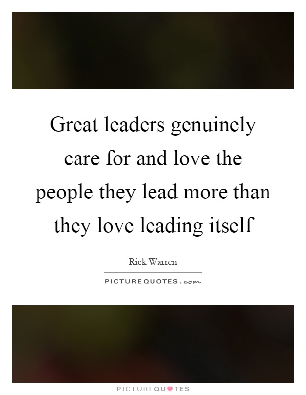 Great leaders genuinely care for and love the people they lead more than they love leading itself Picture Quote #1