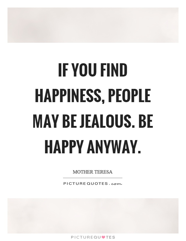 If you find happiness, people may be jealous. Be happy anyway Picture Quote #1