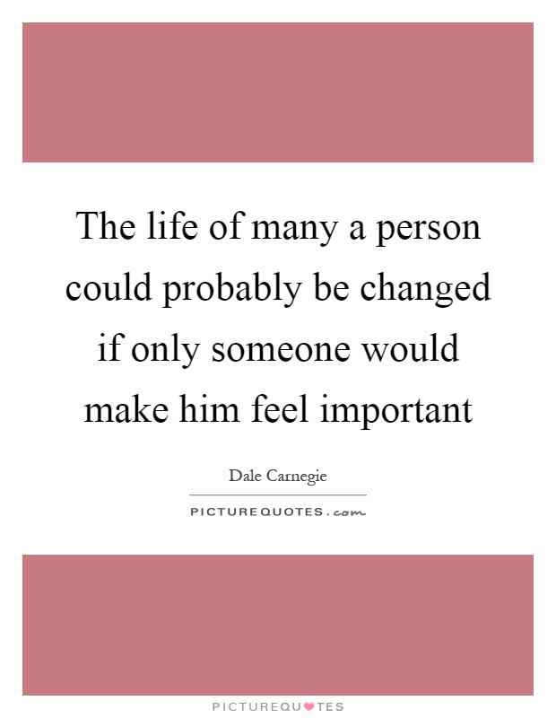 The life of many a person could probably be changed if only someone would make him feel important Picture Quote #1