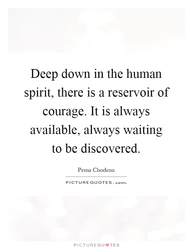 Deep down in the human spirit, there is a reservoir of courage. It is always available, always waiting to be discovered Picture Quote #1