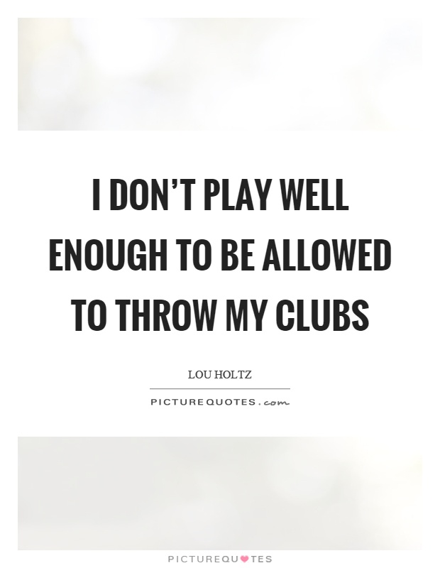 I don't play well enough to be allowed to throw my clubs Picture Quote #1