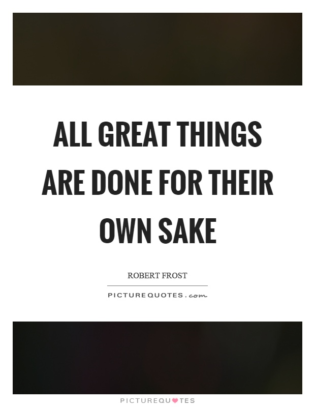 All great things are done for their own sake Picture Quote #1