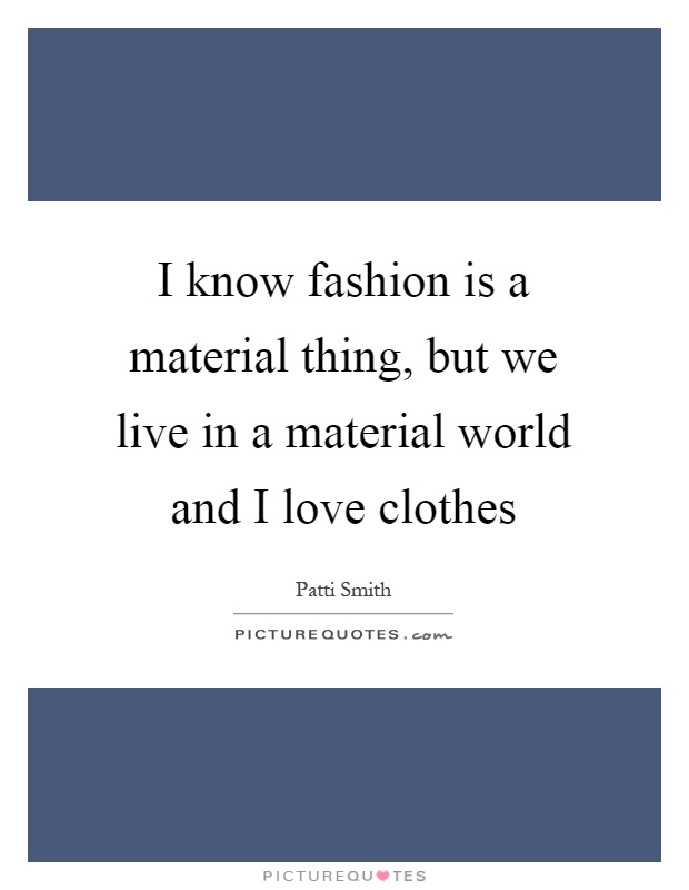 I know fashion is a material thing, but we live in a material world and I love clothes Picture Quote #1