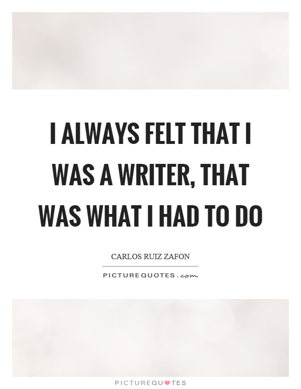 I always felt that I was a writer, that was what I had to do Picture Quote #1