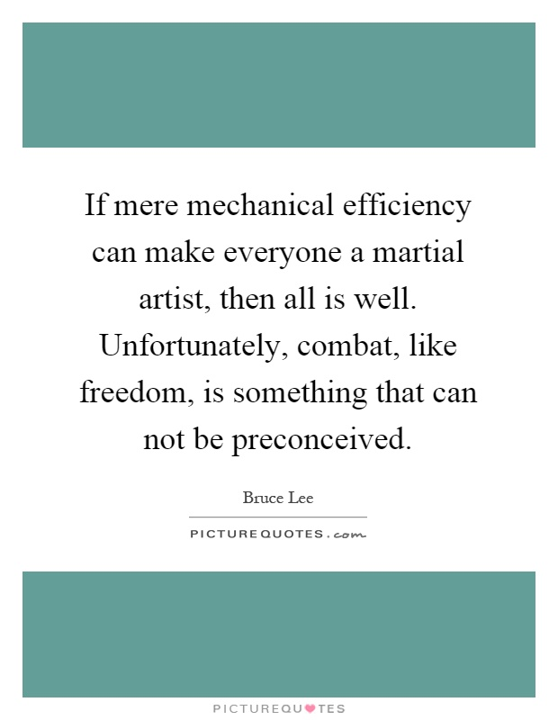 If mere mechanical efficiency can make everyone a martial artist, then all is well. Unfortunately, combat, like freedom, is something that can not be preconceived Picture Quote #1