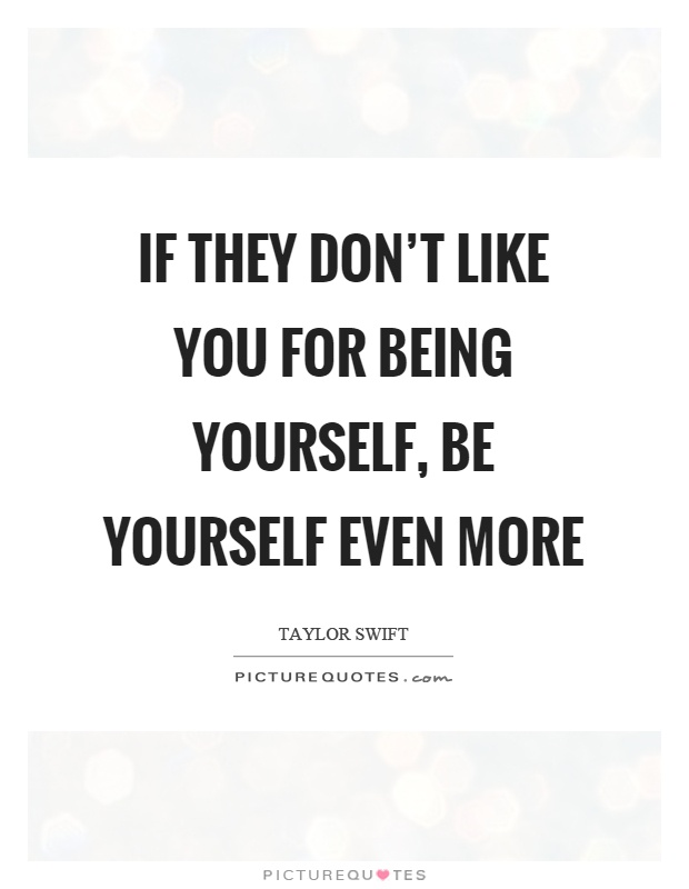If they don\'t like you for being yourself, be yourself even ...