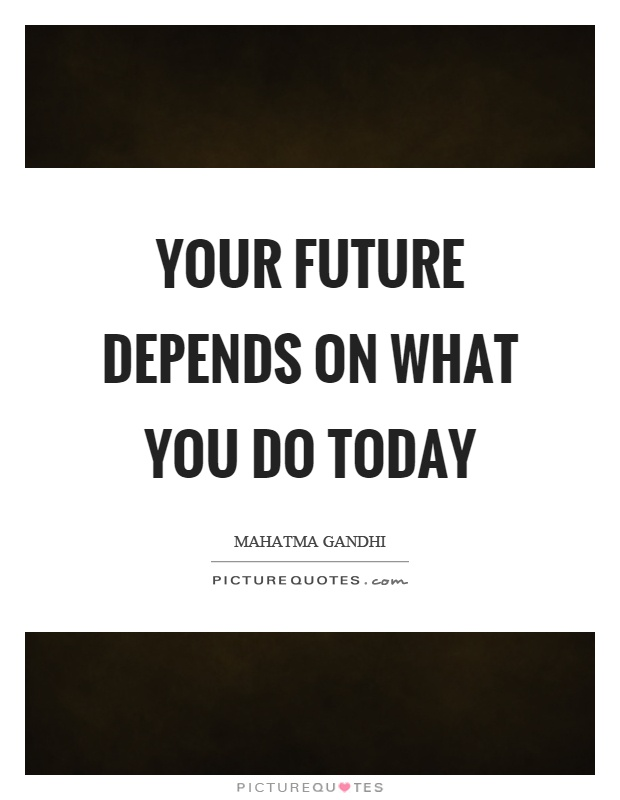 Your future depends on what you do today Picture Quote #1