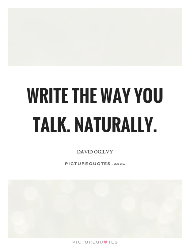Write the way you talk. Naturally Picture Quote #1