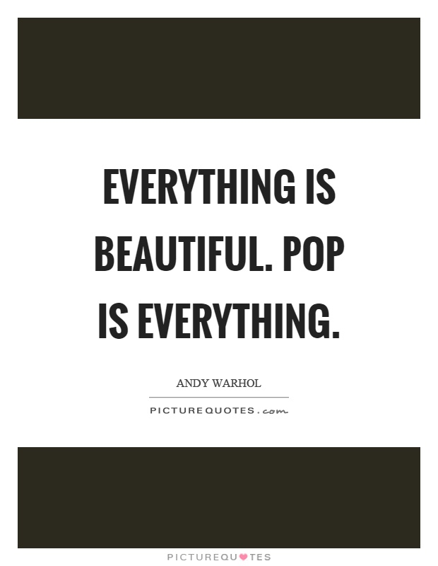 Everything is beautiful. Pop is everything Picture Quote #1