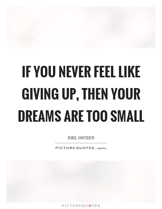 If you never feel like giving up, then your dreams are too small Picture Quote #1