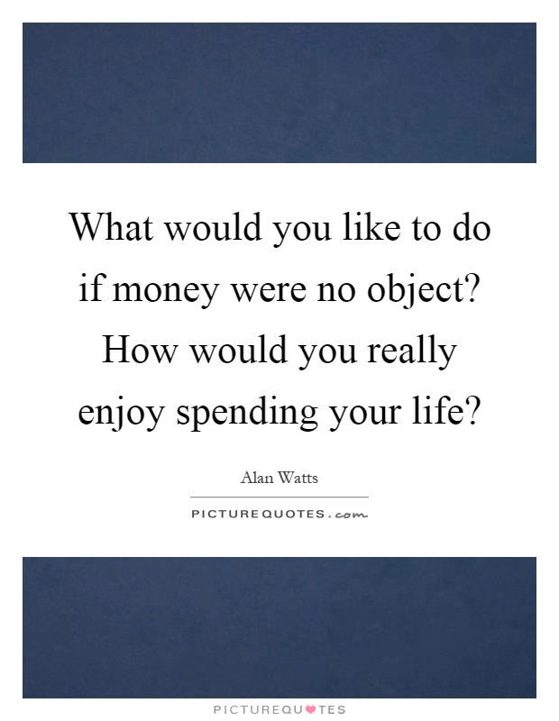 What would you like to do if money were no object? How would you really enjoy spending your life? Picture Quote #1