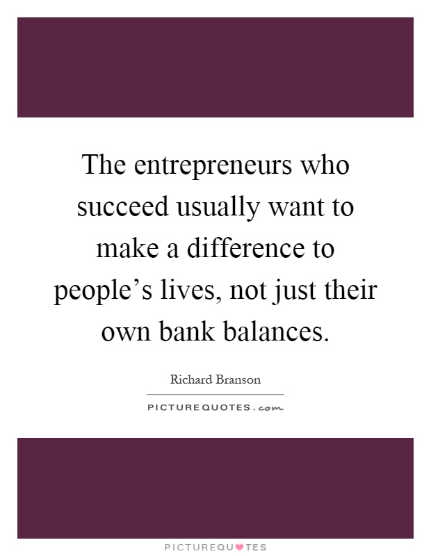 The entrepreneurs who succeed usually want to make a difference to people's lives, not just their own bank balances Picture Quote #1