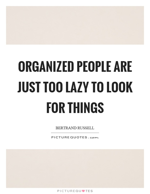 Organized people are just too lazy to look for things Picture Quote #1
