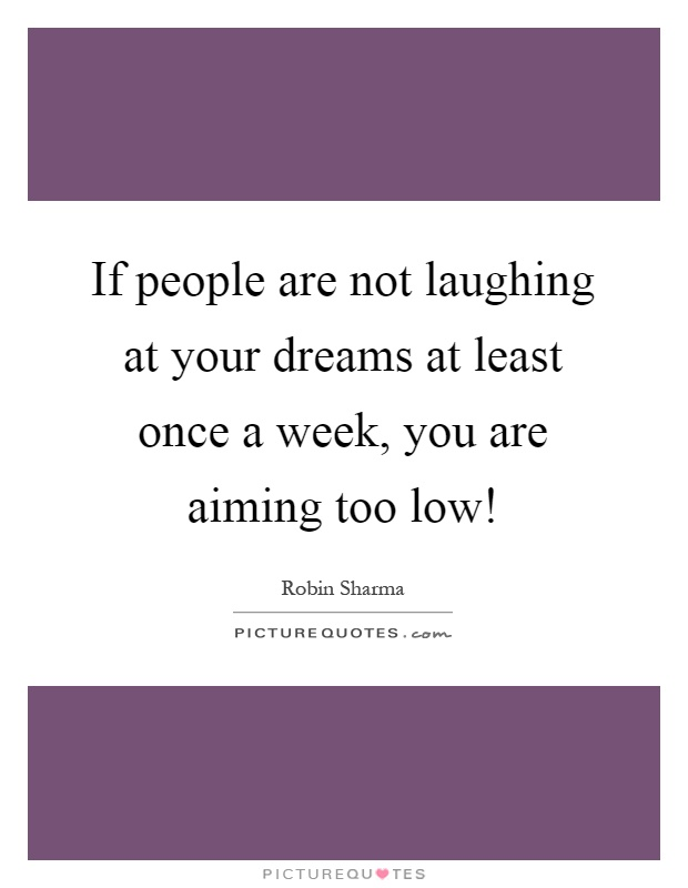 If people are not laughing at your dreams at least once a week, you are aiming too low! Picture Quote #1